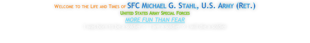 Welcome to the Life and Times of SFC Michael G. Stahl, U.S. Army (Ret.) United States Army Special Forces MORE FUN THAN FEAR I was born to be a soldier ◊  I am a soldier ◊ I will die a soldier